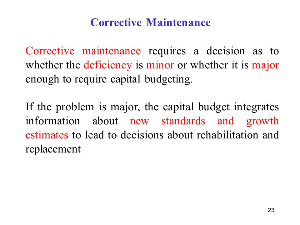 23 Corrective maintenance requires a decision as to whether the deficiency is minor or whether it is major enough to require capital budgeting. If the