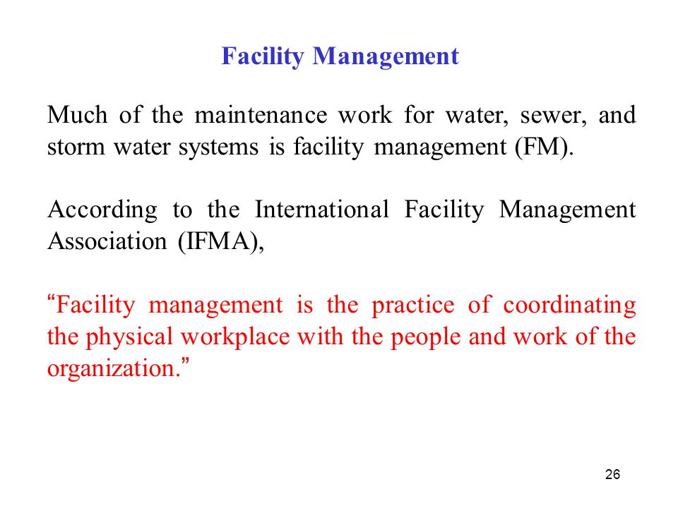 26 Facility Management Much of the maintenance work for water, sewer, and storm water systems is facility management (FM). According to the Internatio