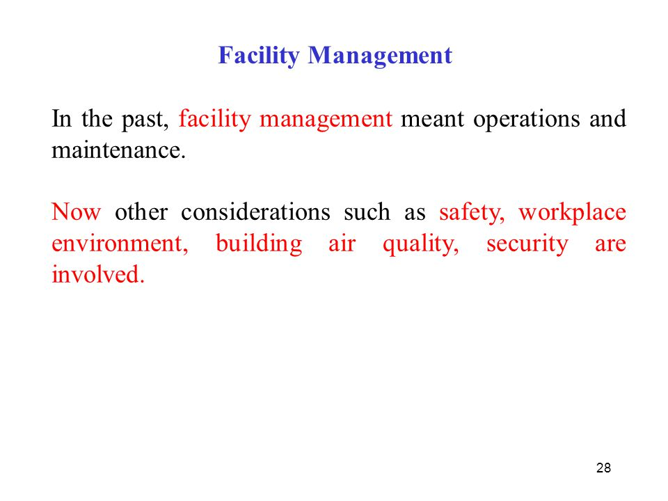 28 In the past, facility management meant operations and maintenance. Now other considerations such as safety, workplace environment, building air qua