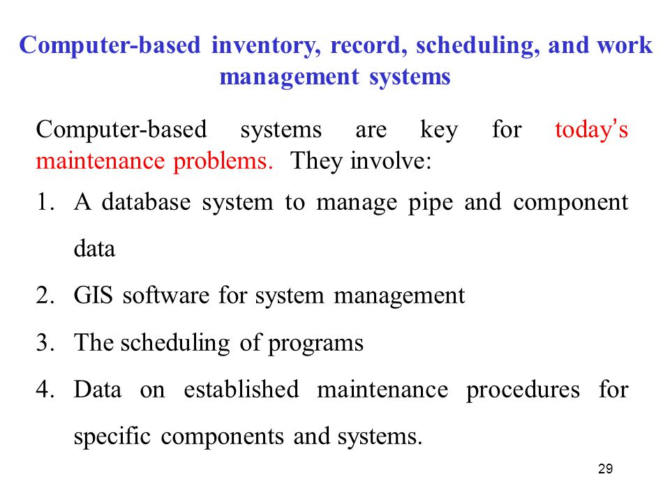 29 Computer-based inventory, record, scheduling, and work management systems Computer-based systems are key for today ' s maintenance problems. They i