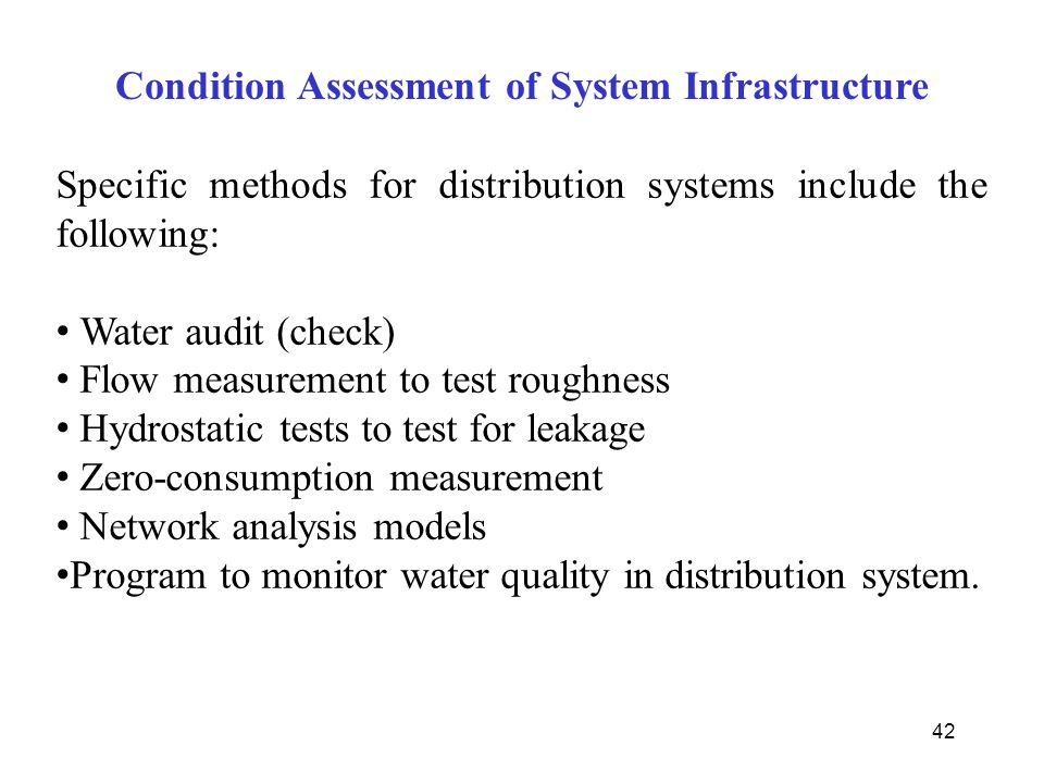 42 Specific methods for distribution systems include the following: Water audit (check) Flow measurement to test roughness Hydrostatic tests to test f