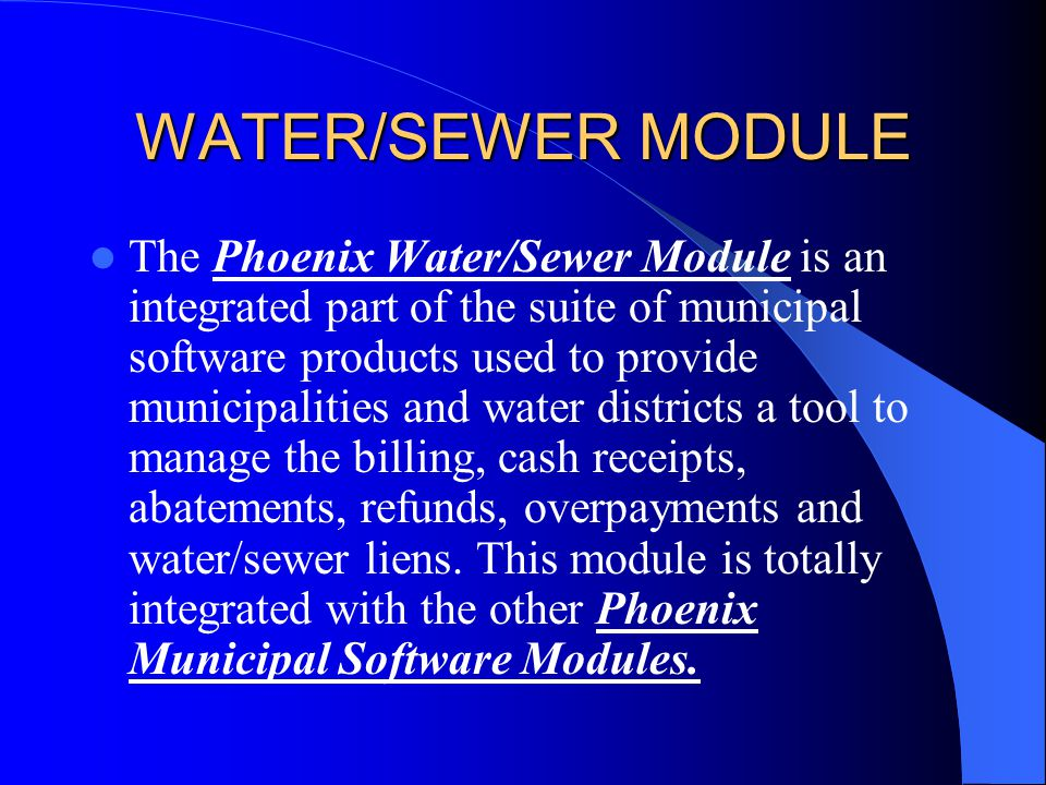 Water/Sewer Module Manages Water Bills Prints Water Bills Processes Interest Prints Demands Cash Receipts Abatement Process Overpayments Refund Process Process Meter Readings Interface With Various Meter Devices Route Management Abatement Reports Refund Reports Payment Reports Various Other Reports