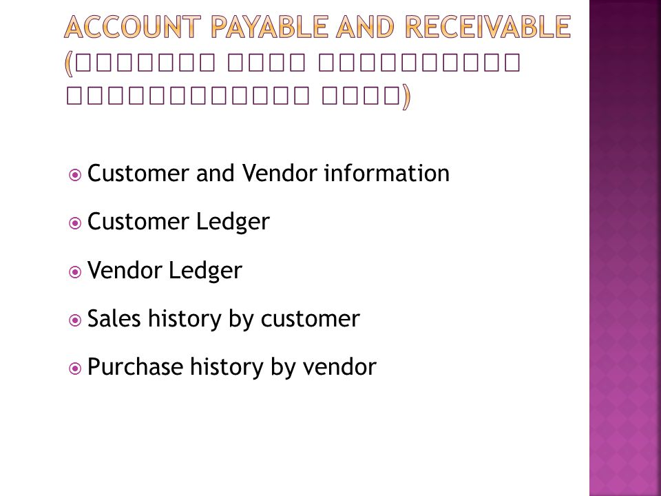  Customer and Vendor information  Customer Ledger  Vendor Ledger  Sales history by customer  Purchase history by vendor