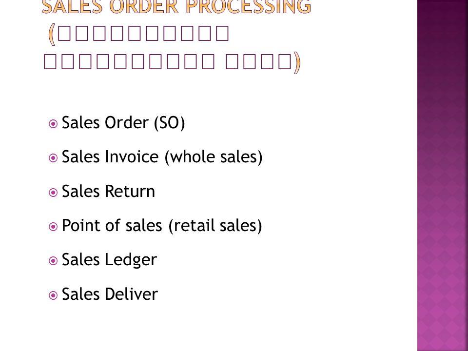  Sales Order (SO)  Sales Invoice (whole sales)  Sales Return  Point of sales (retail sales)  Sales Ledger  Sales Deliver