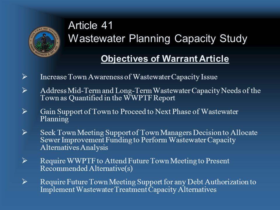 Article 41 Wastewater Planning Capacity Study  Increase Town Awareness of Wastewater Capacity Issue  Address Mid-Term and Long-Term Wastewater Capacity Needs of the Town as Quantified in the WWPTF Report  Gain Support of Town to Proceed to Next Phase of Wastewater Planning  Seek Town Meeting Support of Town Managers Decision to Allocate Sewer Improvement Funding to Perform Wastewater Capacity Alternatives Analysis  Require WWPTF to Attend Future Town Meeting to Present Recommended Alternative(s)  Require Future Town Meeting Support for any Debt Authorization to Implement Wastewater Treatment Capacity Alternatives Objectives of Warrant Article