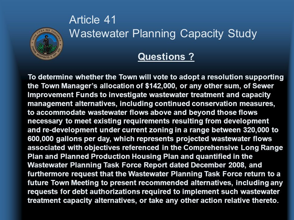 Article 41 Wastewater Planning Capacity Study To determine whether the Town will vote to adopt a resolution supporting the Town Manager's allocation of $142,000, or any other sum, of Sewer Improvement Funds to investigate wastewater treatment and capacity management alternatives, including continued conservation measures, to accommodate wastewater flows above and beyond those flows necessary to meet existing requirements resulting from development and re-development under current zoning in a range between 320,000 to 600,000 gallons per day, which represents projected wastewater flows associated with objectives referenced in the Comprehensive Long Range Plan and Planned Production Housing Plan and quantified in the Wastewater Planning Task Force Report dated December 2008, and furthermore request that the Wastewater Planning Task Force return to a future Town Meeting to present recommended alternatives, including any requests for debt authorizations required to implement such wastewater treatment capacity alternatives, or take any other action relative thereto.