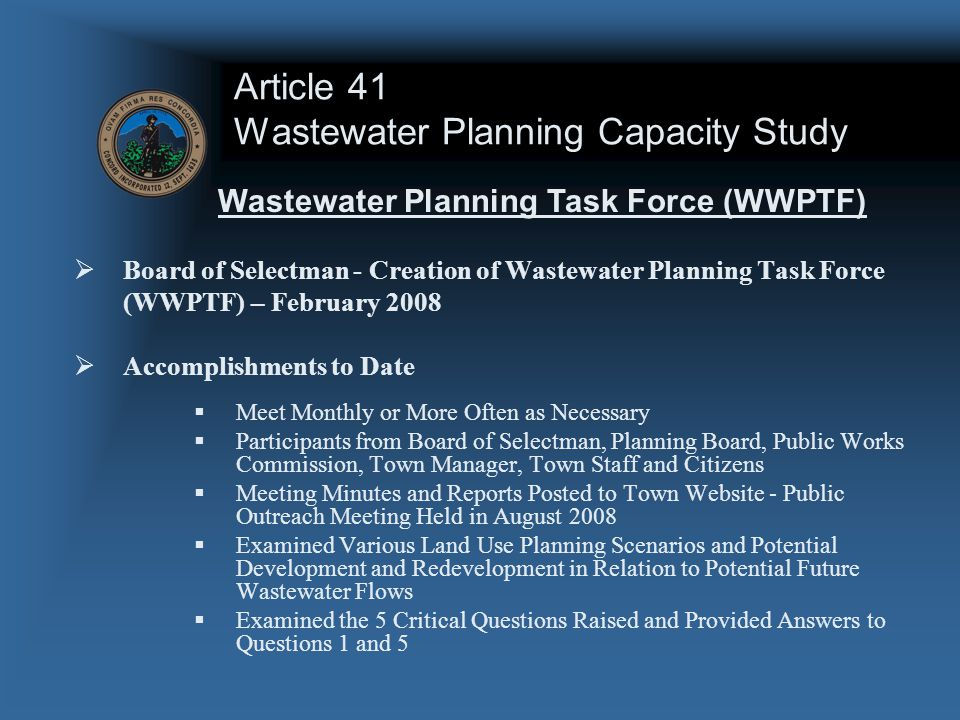 Article 41 Wastewater Planning Capacity Study  Board of Selectman - Creation of Wastewater Planning Task Force (WWPTF) – February 2008  Accomplishments to Date  Meet Monthly or More Often as Necessary  Participants from Board of Selectman, Planning Board, Public Works Commission, Town Manager, Town Staff and Citizens  Meeting Minutes and Reports Posted to Town Website - Public Outreach Meeting Held in August 2008  Examined Various Land Use Planning Scenarios and Potential Development and Redevelopment in Relation to Potential Future Wastewater Flows  Examined the 5 Critical Questions Raised and Provided Answers to Questions 1 and 5 Wastewater Planning Task Force (WWPTF)