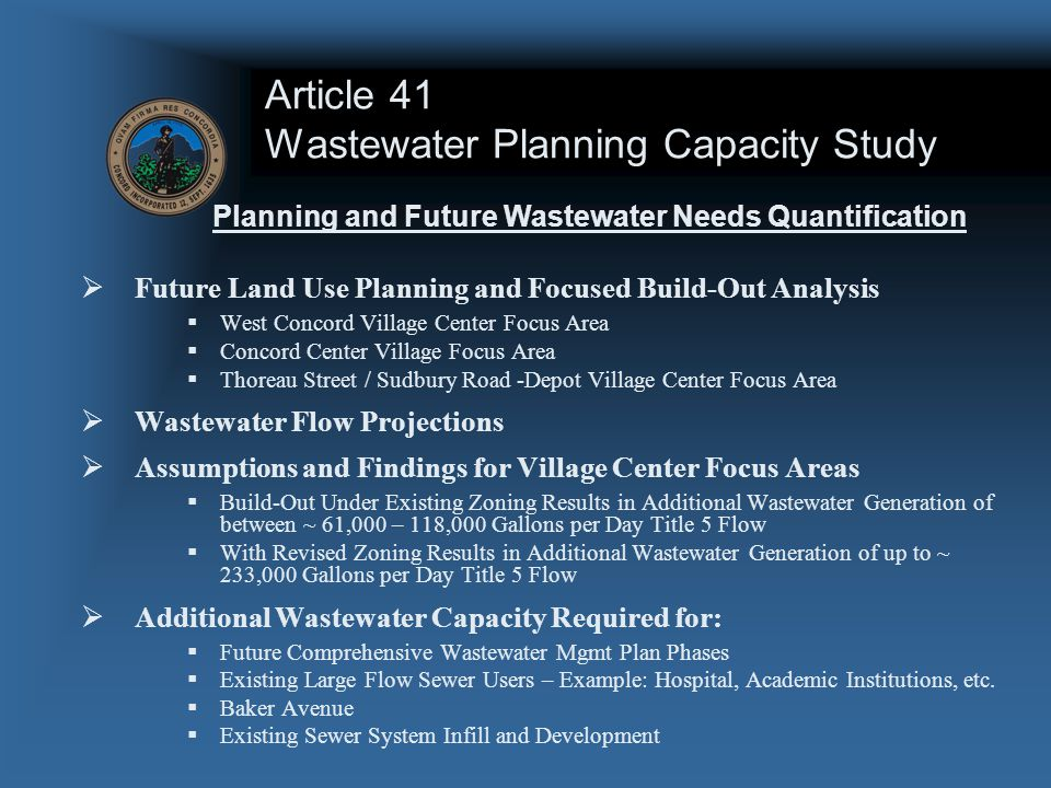 Article 41 Wastewater Planning Capacity Study  Future Land Use Planning and Focused Build-Out Analysis  West Concord Village Center Focus Area  Concord Center Village Focus Area  Thoreau Street / Sudbury Road -Depot Village Center Focus Area  Wastewater Flow Projections  Assumptions and Findings for Village Center Focus Areas  Build-Out Under Existing Zoning Results in Additional Wastewater Generation of between ~ 61,000 – 118,000 Gallons per Day Title 5 Flow  With Revised Zoning Results in Additional Wastewater Generation of up to ~ 233,000 Gallons per Day Title 5 Flow  Additional Wastewater Capacity Required for:  Future Comprehensive Wastewater Mgmt Plan Phases  Existing Large Flow Sewer Users – Example: Hospital, Academic Institutions, etc.
