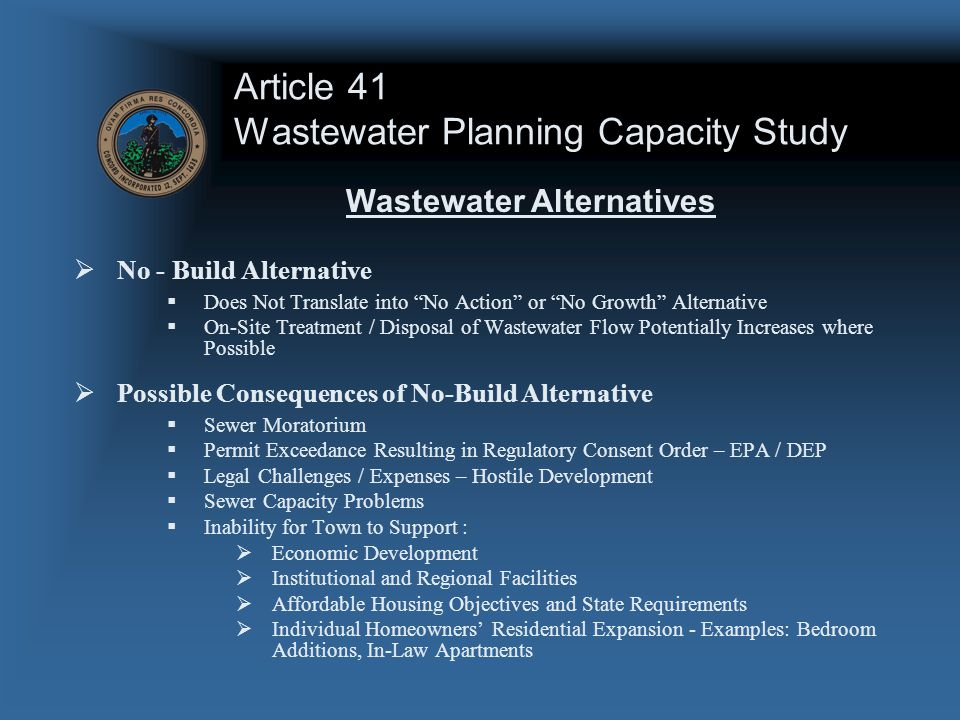 Article 41 Wastewater Planning Capacity Study  No - Build Alternative  Does Not Translate into No Action or No Growth Alternative  On-Site Treatment / Disposal of Wastewater Flow Potentially Increases where Possible  Possible Consequences of No-Build Alternative  Sewer Moratorium  Permit Exceedance Resulting in Regulatory Consent Order – EPA / DEP  Legal Challenges / Expenses – Hostile Development  Sewer Capacity Problems  Inability for Town to Support :  Economic Development  Institutional and Regional Facilities  Affordable Housing Objectives and State Requirements  Individual Homeowners' Residential Expansion - Examples: Bedroom Additions, In-Law Apartments Wastewater Alternatives