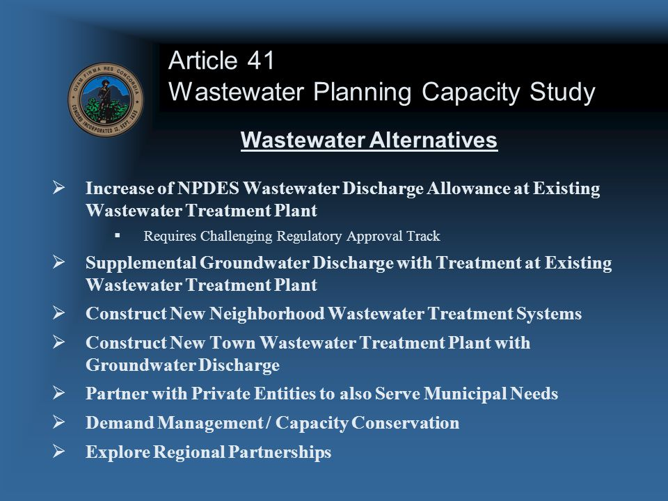 Article 41 Wastewater Planning Capacity Study  Increase of NPDES Wastewater Discharge Allowance at Existing Wastewater Treatment Plant  Requires Challenging Regulatory Approval Track  Supplemental Groundwater Discharge with Treatment at Existing Wastewater Treatment Plant  Construct New Neighborhood Wastewater Treatment Systems  Construct New Town Wastewater Treatment Plant with Groundwater Discharge  Partner with Private Entities to also Serve Municipal Needs  Demand Management / Capacity Conservation  Explore Regional Partnerships Wastewater Alternatives
