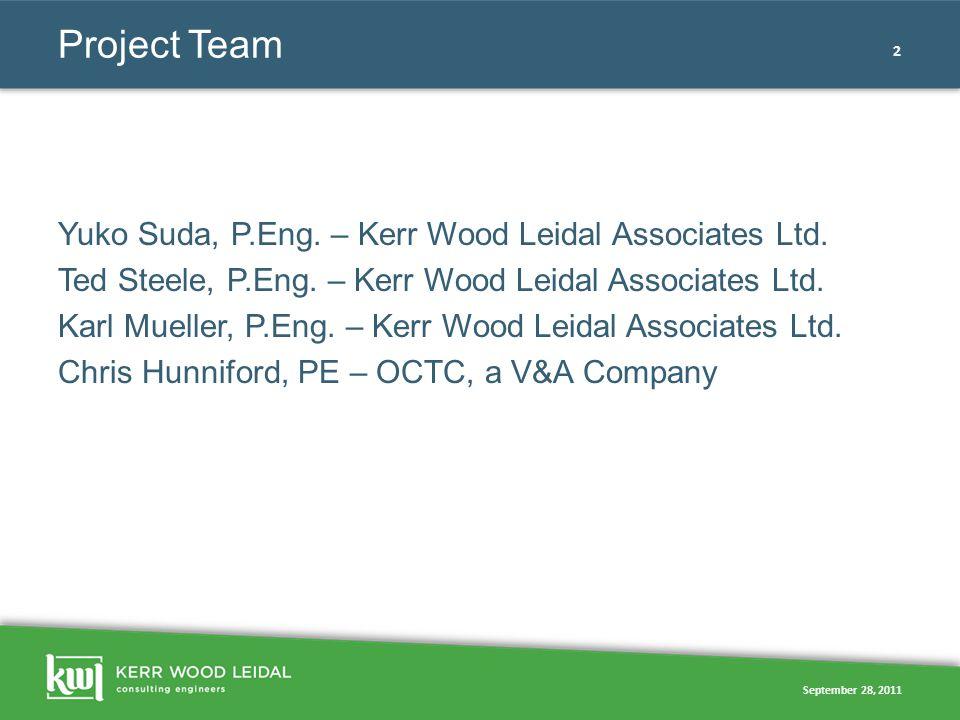 September 28, 2011 2 Project Team Yuko Suda, P.Eng. – Kerr Wood Leidal Associates Ltd. Ted Steele, P.Eng. – Kerr Wood Leidal Associates Ltd. Karl Muel
