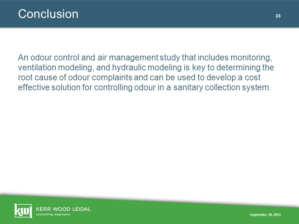September 28, 2011 23 Conclusion An odour control and air management study that includes monitoring, ventilation modeling, and hydraulic modeling is k