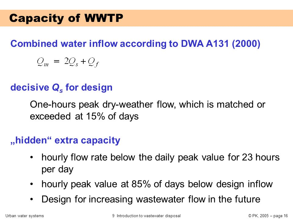 "Urban water systems9 Introduction to wastewater disposal© PK, 2005 – page 16 Capacity of WWTP Combined water inflow according to DWA A131 (2000) decisive Q s for design One-hours peak dry-weather flow, which is matched or exceeded at 15% of days ""hidden extra capacity hourly flow rate below the daily peak value for 23 hours per day hourly peak value at 85% of days below design inflow Design for increasing wastewater flow in the future"