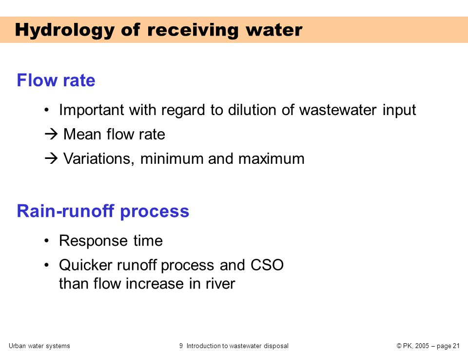 Urban water systems9 Introduction to wastewater disposal© PK, 2005 – page 21 Hydrology of receiving water Flow rate Important with regard to dilution of wastewater input  Mean flow rate  Variations, minimum and maximum Rain-runoff process Response time Quicker runoff process and CSO than flow increase in river