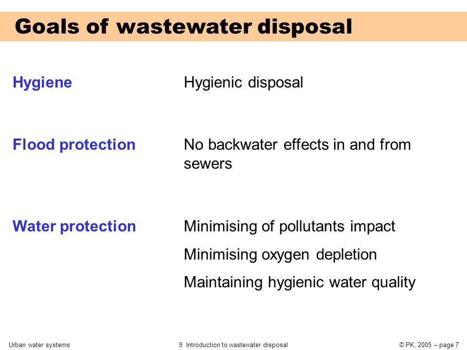 Urban water systems9 Introduction to wastewater disposal© PK, 2005 – page 7 Goals of wastewater disposal Hygiene Flood protection Water protection Hygienic disposal No backwater effects in and from sewers Minimising of pollutants impact Minimising oxygen depletion Maintaining hygienic water quality