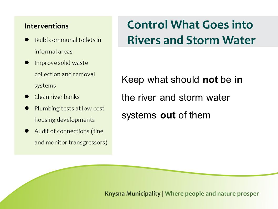 Control What Goes into Rivers and Storm Water Interventions Build communal toilets in informal areas Improve solid waste collection and removal systems Clean river banks Plumbing tests at low cost housing developments Audit of connections (fine and monitor transgressors) Keep what should not be in the river and storm water systems out of them