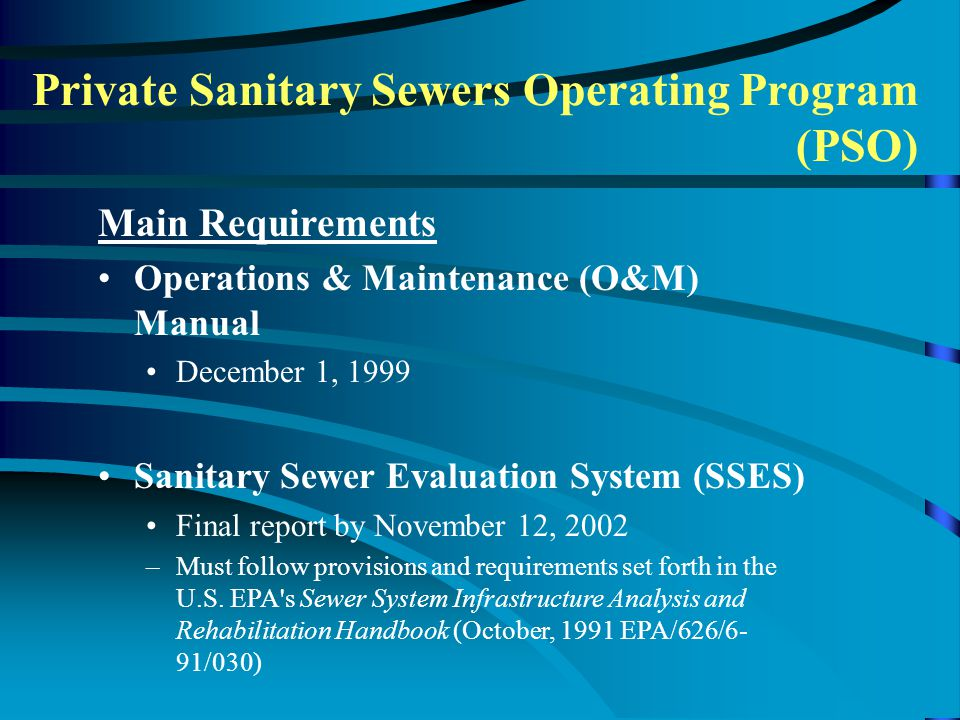 Main Requirements Operations & Maintenance (O&M) Manual December 1, 1999 Sanitary Sewer Evaluation System (SSES) Final report by November 12, 2002 –Must follow provisions and requirements set forth in the U.S.