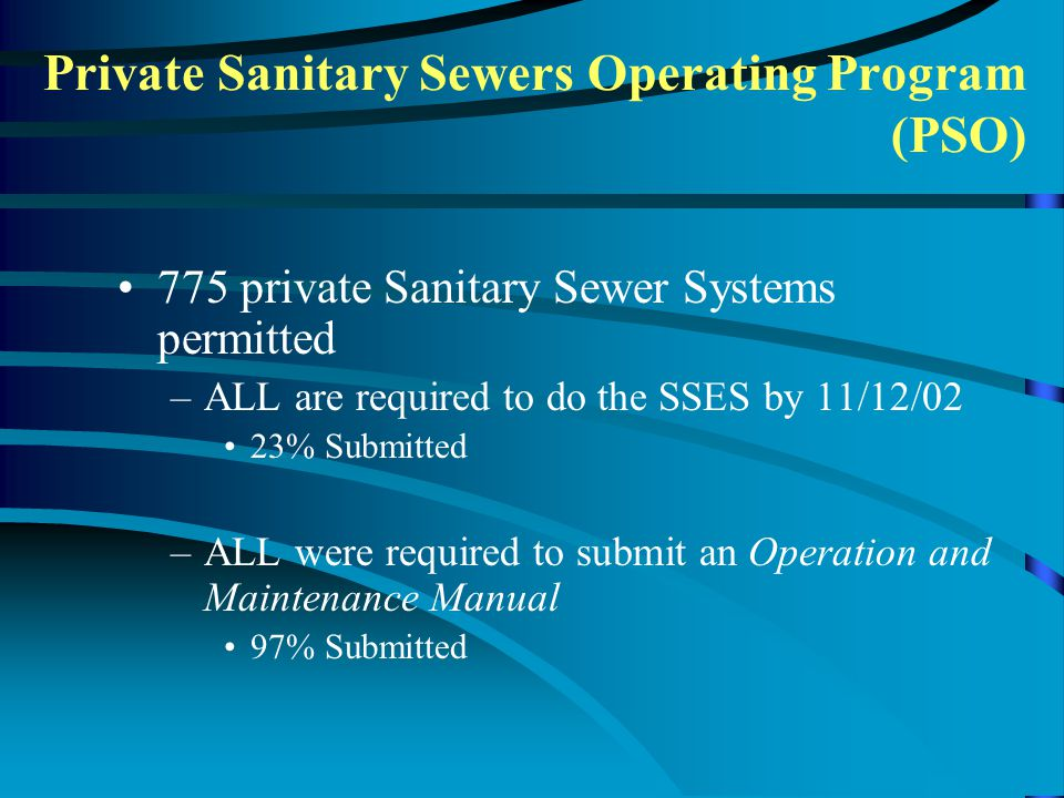 775 private Sanitary Sewer Systems permitted –ALL are required to do the SSES by 11/12/02 23% Submitted –ALL were required to submit an Operation and Maintenance Manual 97% Submitted Private Sanitary Sewers Operating Program (PSO)