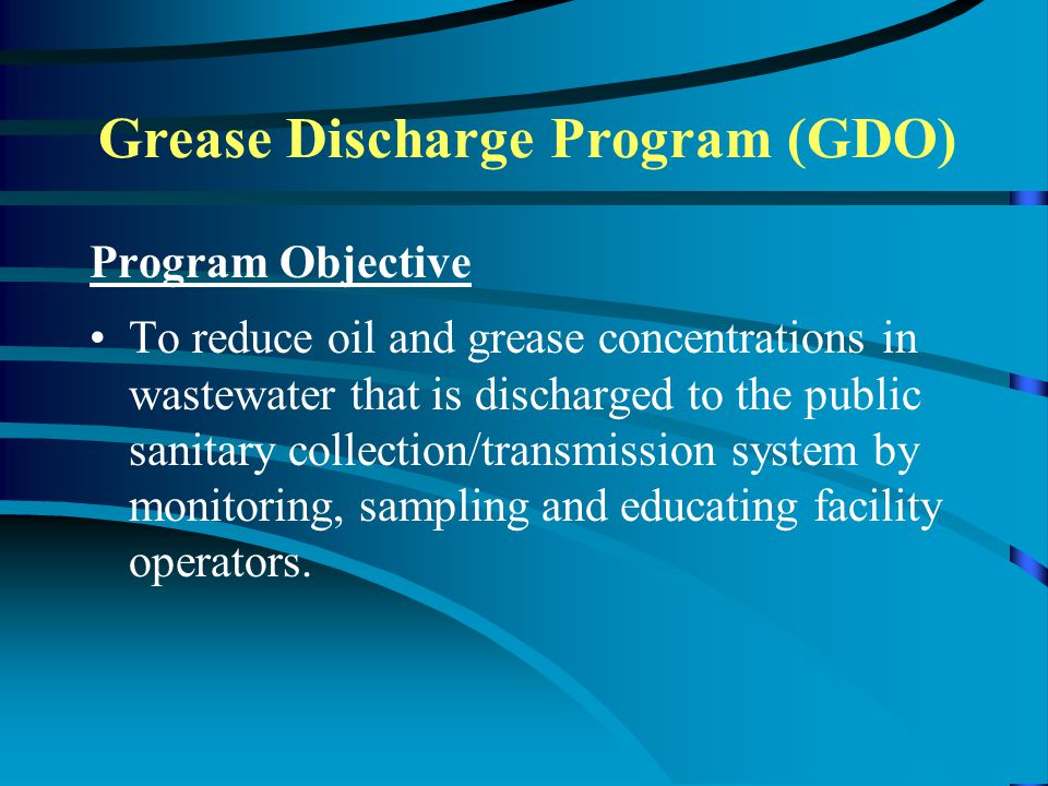 Program Objective To reduce oil and grease concentrations in wastewater that is discharged to the public sanitary collection/transmission system by monitoring, sampling and educating facility operators.