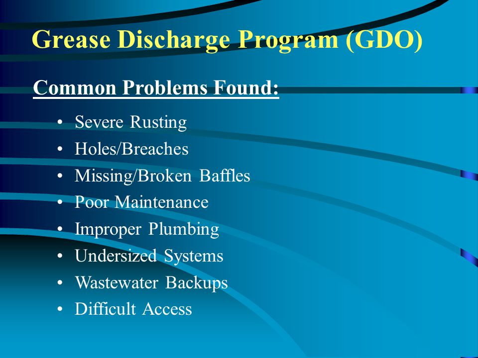 Grease Discharge Program (GDO) Common Problems Found: Severe Rusting Holes/Breaches Missing/Broken Baffles Poor Maintenance Improper Plumbing Undersized Systems Wastewater Backups Difficult Access