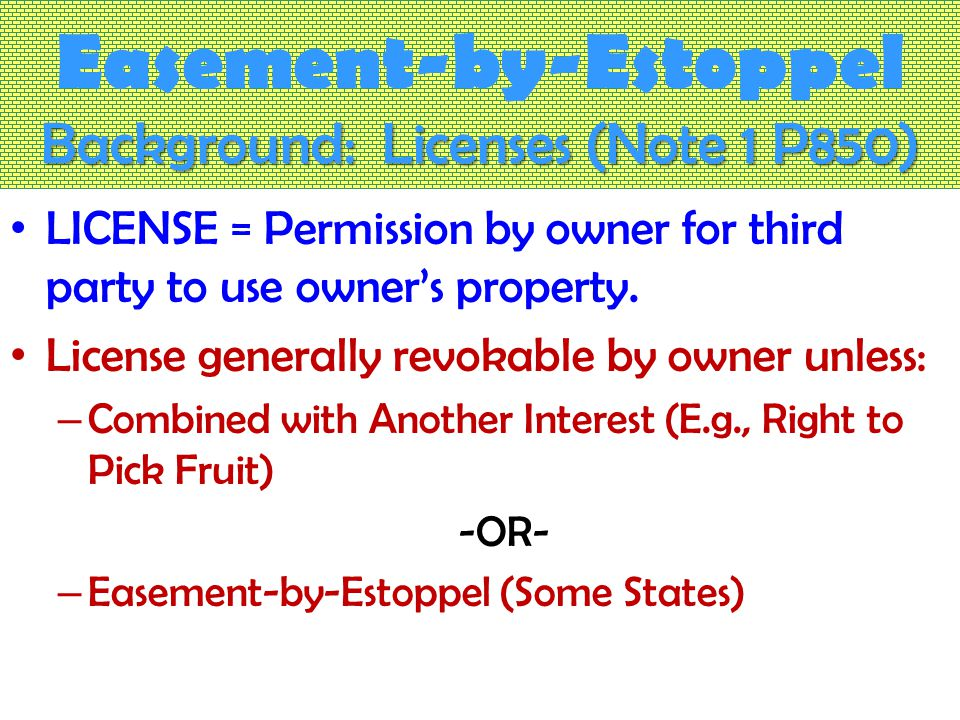 Background: Licenses (Note 1 P850) Easement-by-Estoppel Background: Licenses (Note 1 P850) LICENSE = Permission by owner for third party to use owner's property.