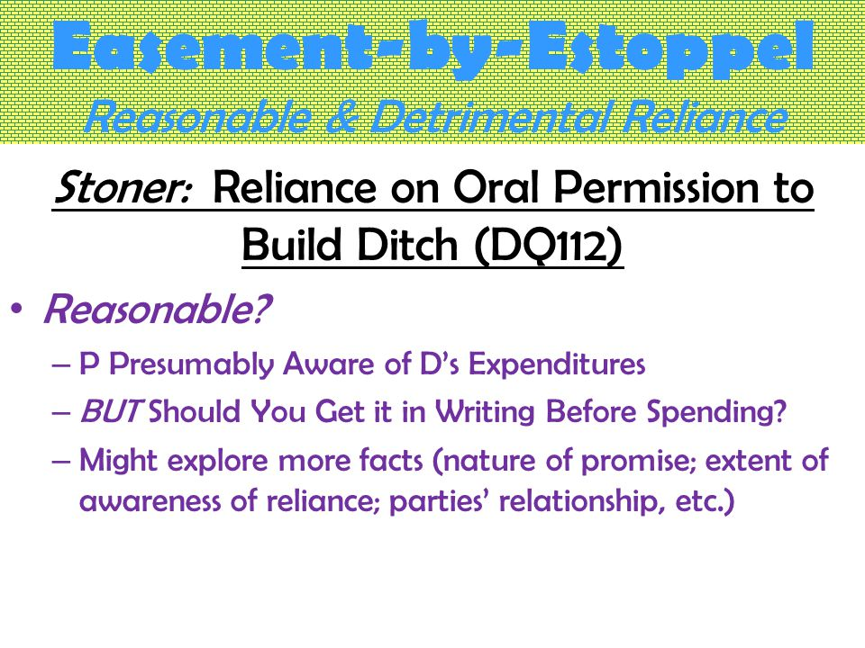 Easement-by-Estoppel Reasonable & Detrimental Reliance Stoner: Reliance on Oral Permission to Build Ditch (DQ112) Reasonable.