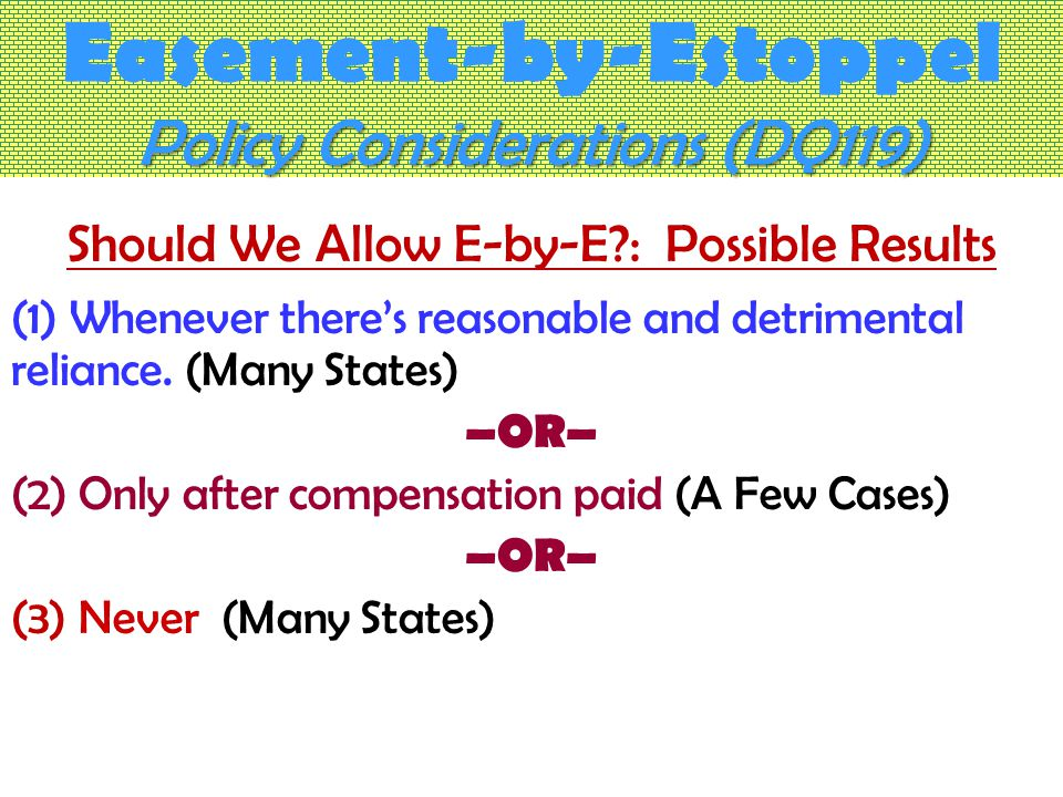 Policy Considerations (DQ119) Easement-by-Estoppel Policy Considerations (DQ119) Should We Allow E-by-E : Possible Results (1) Whenever there's reasonable and detrimental reliance.