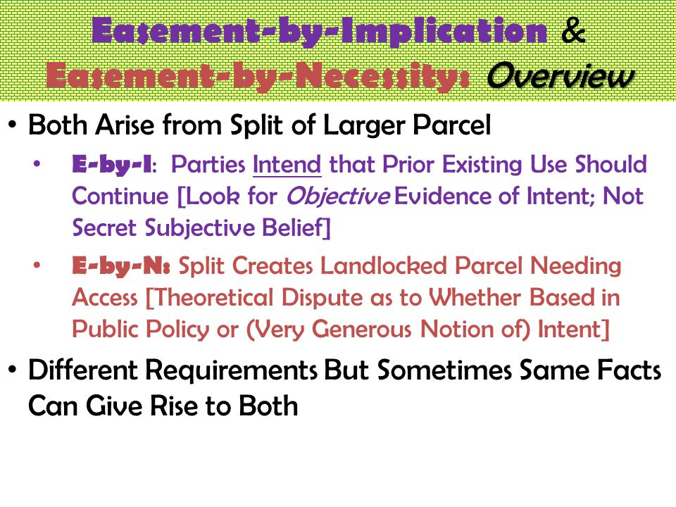 Overview Easement-by-Implication & Easement-by-Necessity: Overview Both Arise from Split of Larger Parcel E-by-I : Parties Intend that Prior Existing Use Should Continue [Look for Objective Evidence of Intent; Not Secret Subjective Belief] E-by-N: Split Creates Landlocked Parcel Needing Access [Theoretical Dispute as to Whether Based in Public Policy or (Very Generous Notion of) Intent] Different Requirements But Sometimes Same Facts Can Give Rise to Both