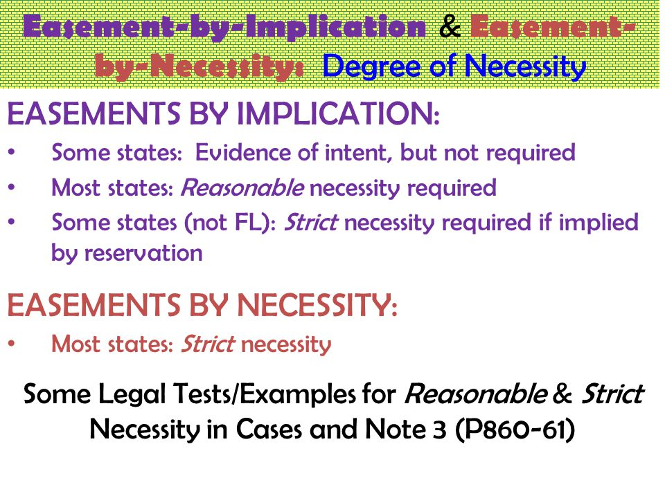 Easement-by-Implication & Easement- by-Necessity: Degree of Necessity EASEMENTS BY IMPLICATION: Some states: Evidence of intent, but not required Most states: Reasonable necessity required Some states (not FL): Strict necessity required if implied by reservation EASEMENTS BY NECESSITY: Most states: Strict necessity Some Legal Tests/Examples for Reasonable & Strict Necessity in Cases and Note 3 (P860-61)
