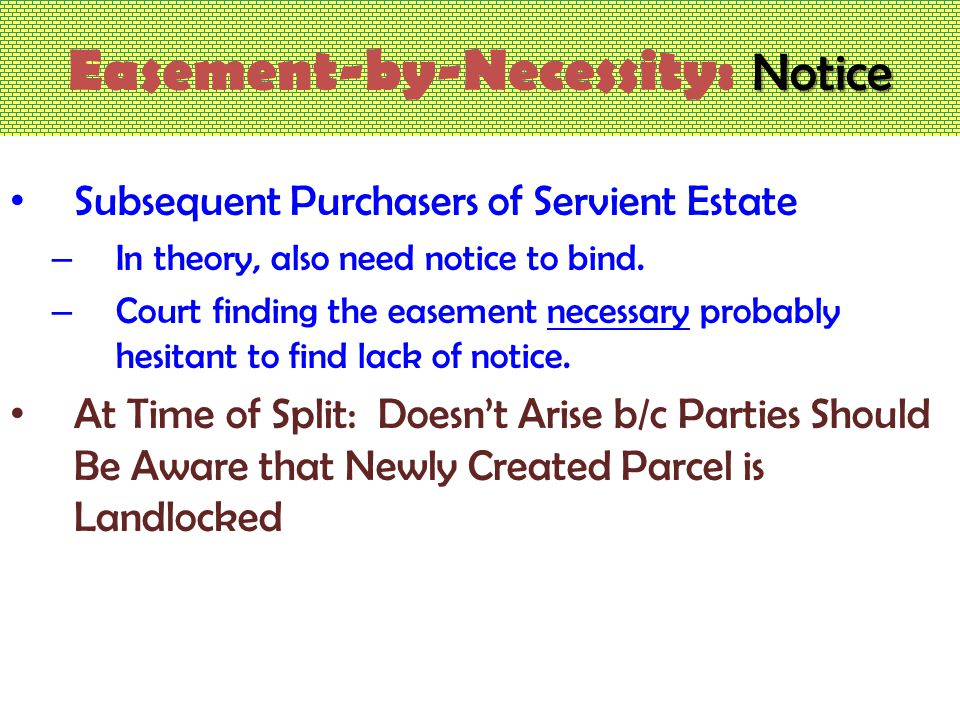 Notice Easement-by-Necessity: Notice Subsequent Purchasers of Servient Estate – In theory, also need notice to bind.