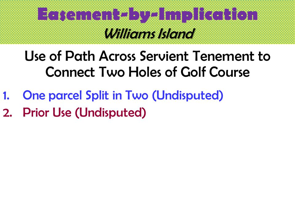 Williams Island Easement-by-Implication Williams Island Use of Path Across Servient Tenement to Connect Two Holes of Golf Course 1.One parcel Split in Two (Undisputed) 2.Prior Use (Undisputed)