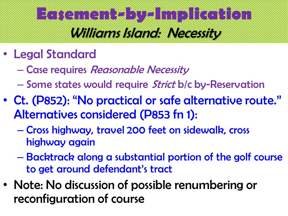Williams Island: Necessity Easement-by-Implication Williams Island: Necessity Legal Standard – Case requires Reasonable Necessity – Some states would require Strict b/c by-Reservation Ct.