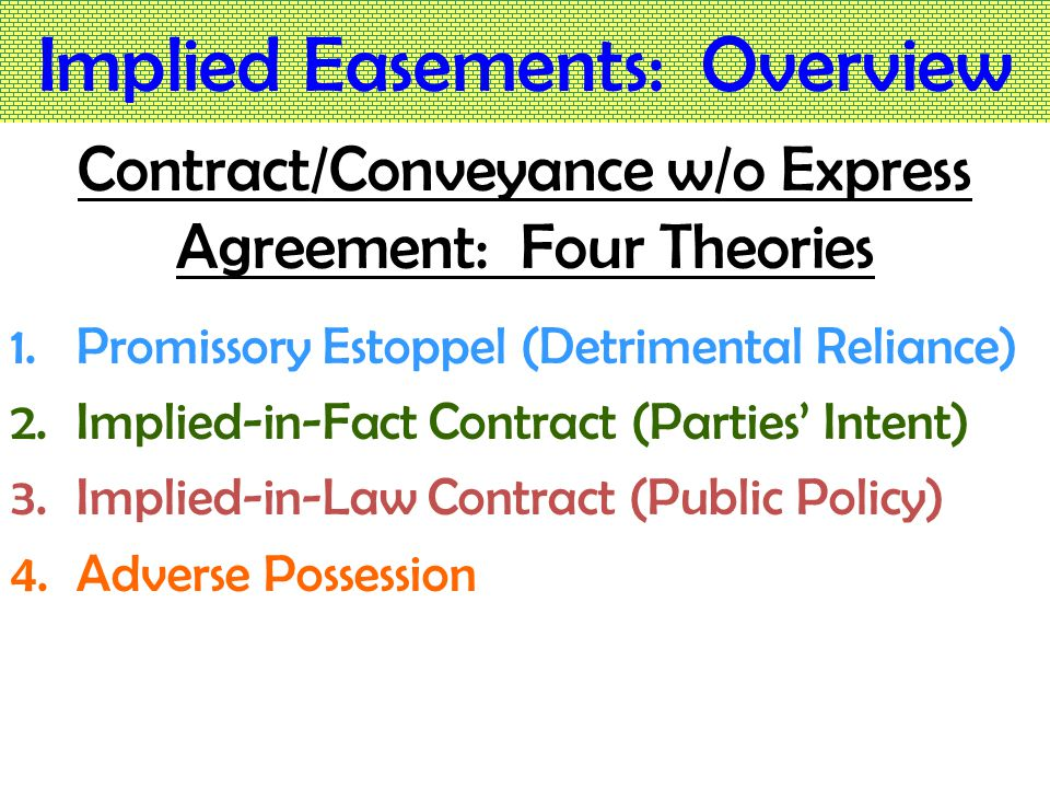 Implied Easements: Overview Contract/Conveyance w/o Express Agreement: Four Theories 1.Promissory Estoppel (Detrimental Reliance) 2.Implied-in-Fact Contract (Parties' Intent) 3.Implied-in-Law Contract (Public Policy) 4.Adverse Possession