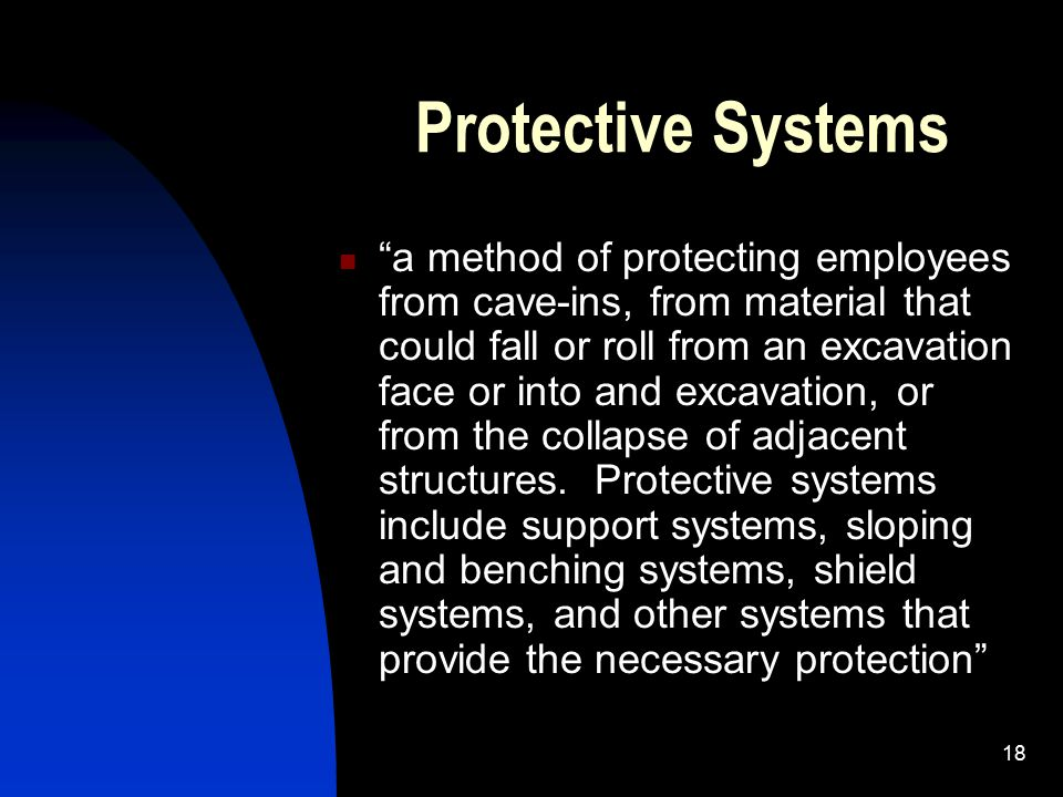 """18 Protective Systems """"a method of protecting employees from cave-ins, from material that could fall or roll from an excavation face or into and excav"""