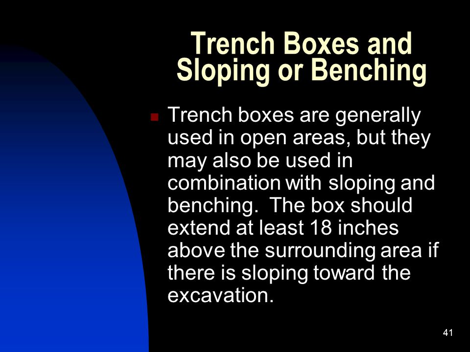 41 Trench Boxes and Sloping or Benching Trench boxes are generally used in open areas, but they may also be used in combination with sloping and bench