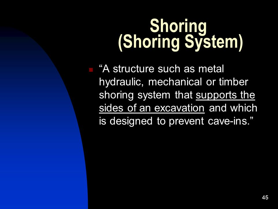 """45 Shoring (Shoring System) """"A structure such as metal hydraulic, mechanical or timber shoring system that supports the sides of an excavation and whi"""