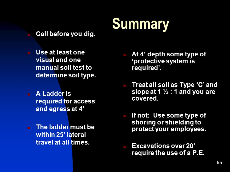 55 Summary Call before you dig. Use at least one visual and one manual soil test to determine soil type. A Ladder is required for access and egress at