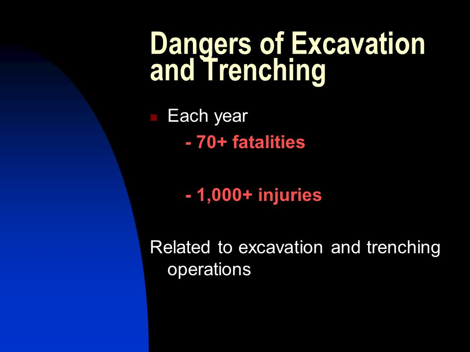 Dangers of Excavation and Trenching Each year - 70+ fatalities - 1,000+ injuries Related to excavation and trenching operations