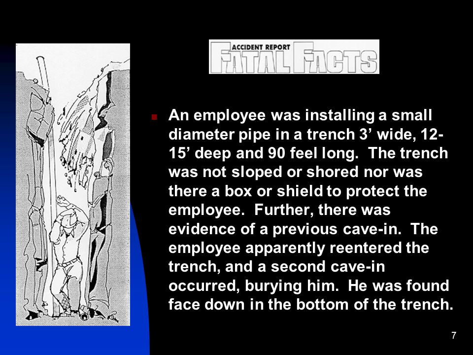 7 Fatal Facts! An employee was installing a small diameter pipe in a trench 3' wide, 12- 15' deep and 90 feel long. The trench was not sloped or shore