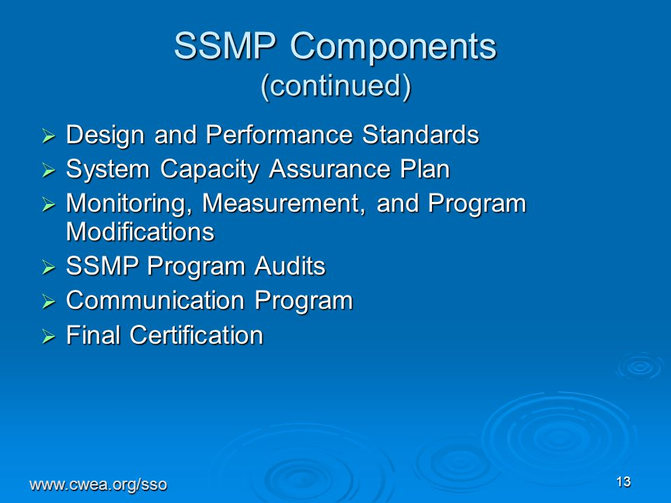 13 SSMP Components (continued)  Design and Performance Standards  System Capacity Assurance Plan  Monitoring, Measurement, and Program Modifications  SSMP Program Audits  Communication Program  Final Certification www.cwea.org/sso
