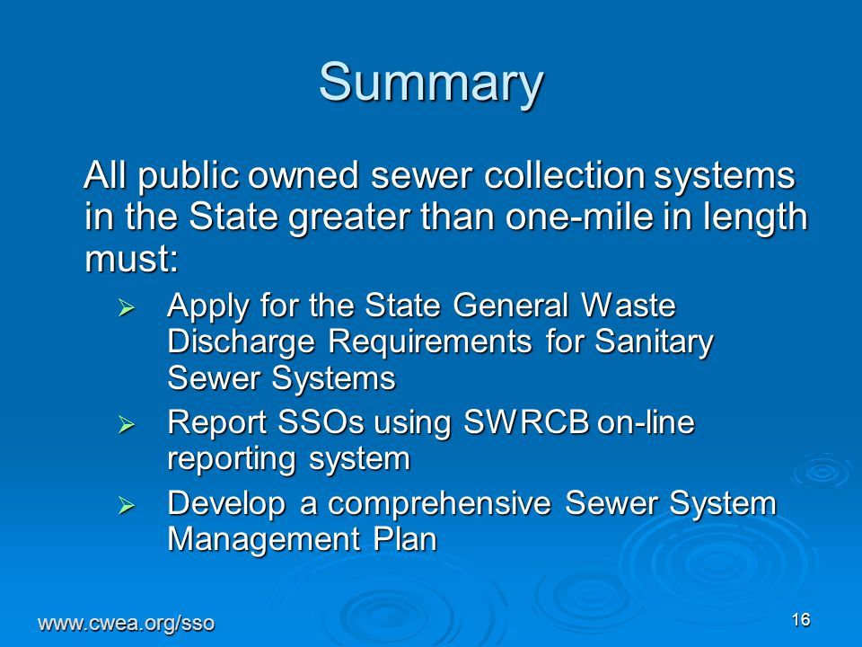 16 Summary All public owned sewer collection systems in the State greater than one-mile in length must: All public owned sewer collection systems in the State greater than one-mile in length must:  Apply for the State General Waste Discharge Requirements for Sanitary Sewer Systems  Report SSOs using SWRCB on-line reporting system  Develop a comprehensive Sewer System Management Plan www.cwea.org/sso
