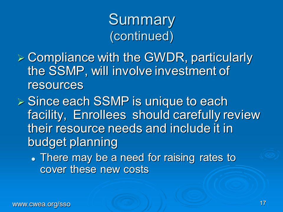 17 Summary (continued)  Compliance with the GWDR, particularly the SSMP, will involve investment of resources  Since each SSMP is unique to each facility, Enrollees should carefully review their resource needs and include it in budget planning There may be a need for raising rates to cover these new costs There may be a need for raising rates to cover these new costs www.cwea.org/sso