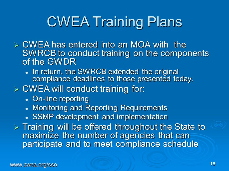 18 CWEA Training Plans  CWEA has entered into an MOA with the SWRCB to conduct training on the components of the GWDR In return, the SWRCB extended the original compliance deadlines to those presented today.
