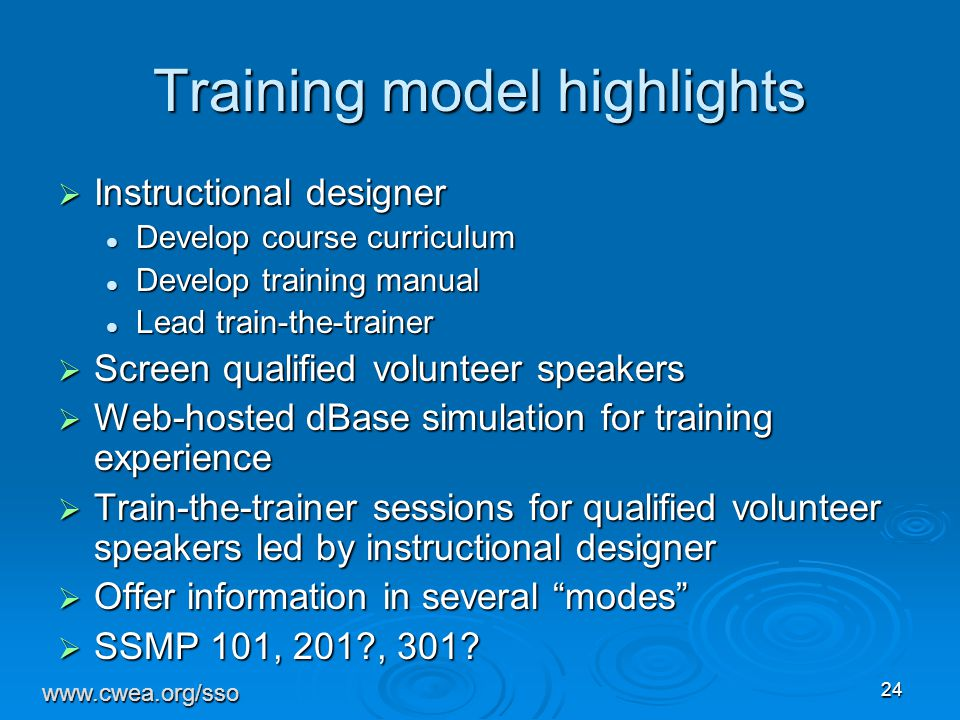 24 Training model highlights  Instructional designer Develop course curriculum Develop course curriculum Develop training manual Develop training manual Lead train-the-trainer Lead train-the-trainer  Screen qualified volunteer speakers  Web-hosted dBase simulation for training experience  Train-the-trainer sessions for qualified volunteer speakers led by instructional designer  Offer information in several modes  SSMP 101, 201?, 301.