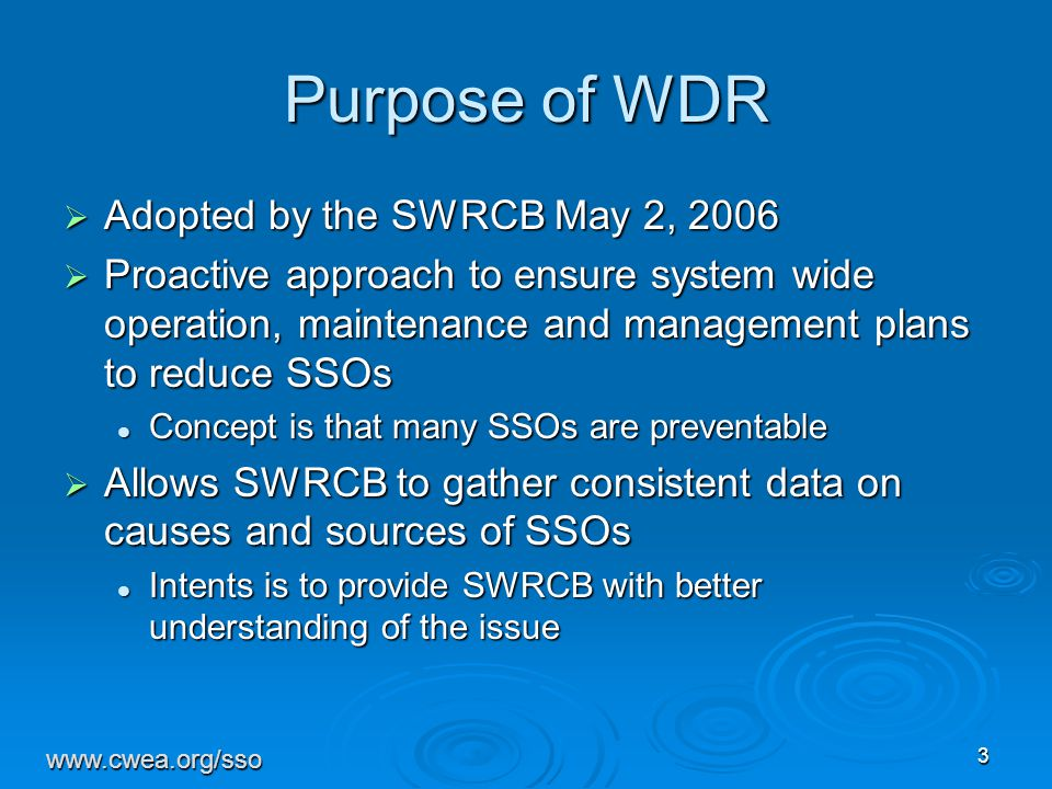 3 Purpose of WDR  Adopted by the SWRCB May 2, 2006  Proactive approach to ensure system wide operation, maintenance and management plans to reduce SSOs Concept is that many SSOs are preventable Concept is that many SSOs are preventable  Allows SWRCB to gather consistent data on causes and sources of SSOs Intents is to provide SWRCB with better understanding of the issue Intents is to provide SWRCB with better understanding of the issue www.cwea.org/sso