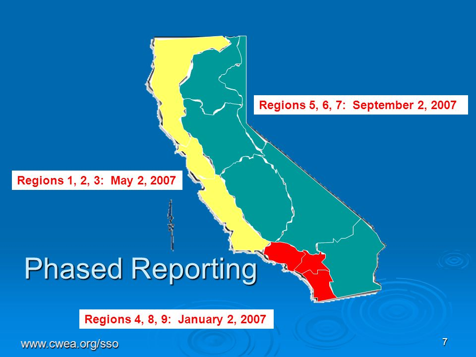 7 Phased Reporting Regions 4, 8, 9: January 2, 2007 Regions 1, 2, 3: May 2, 2007 Regions 5, 6, 7: September 2, 2007 www.cwea.org/sso