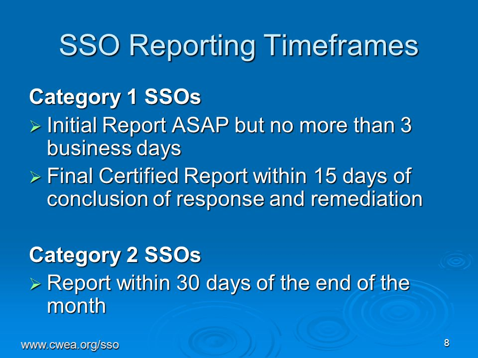 8 SSO Reporting Timeframes Category 1 SSOs  Initial Report ASAP but no more than 3 business days  Final Certified Report within 15 days of conclusion of response and remediation Category 2 SSOs  Report within 30 days of the end of the month www.cwea.org/sso