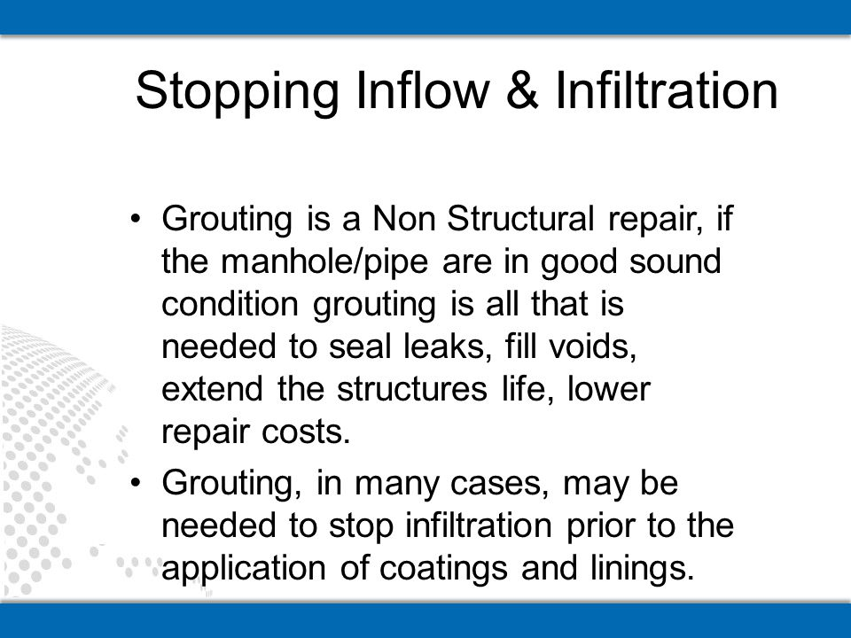Grouting is a Non Structural repair, if the manhole/pipe are in good sound condition grouting is all that is needed to seal leaks, fill voids, extend