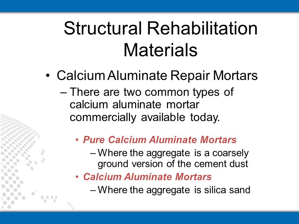 Calcium Aluminate Repair Mortars –There are two common types of calcium aluminate mortar commercially available today. Pure Calcium Aluminate Mortars