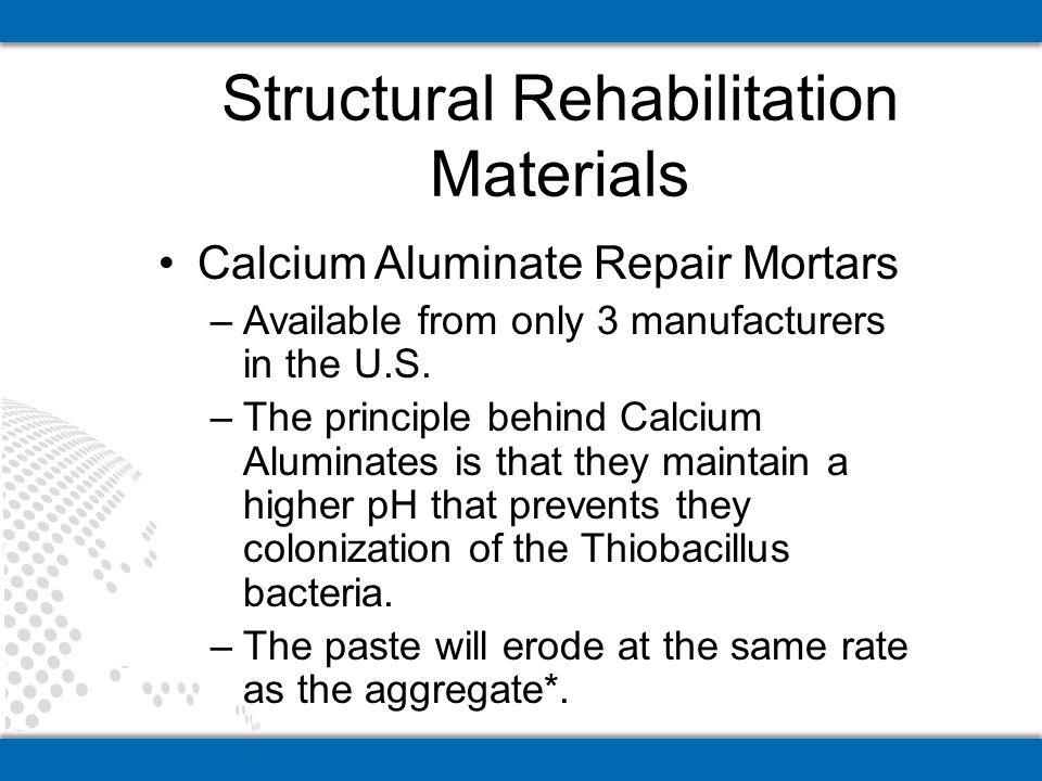 Calcium Aluminate Repair Mortars –Available from only 3 manufacturers in the U.S. –The principle behind Calcium Aluminates is that they maintain a hig